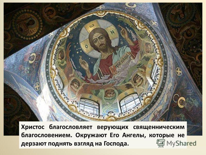 Христос благословляет верующих священническим благословением. Окружают Его Ангелы, которые не дерзают поднять взгляд на Господа.