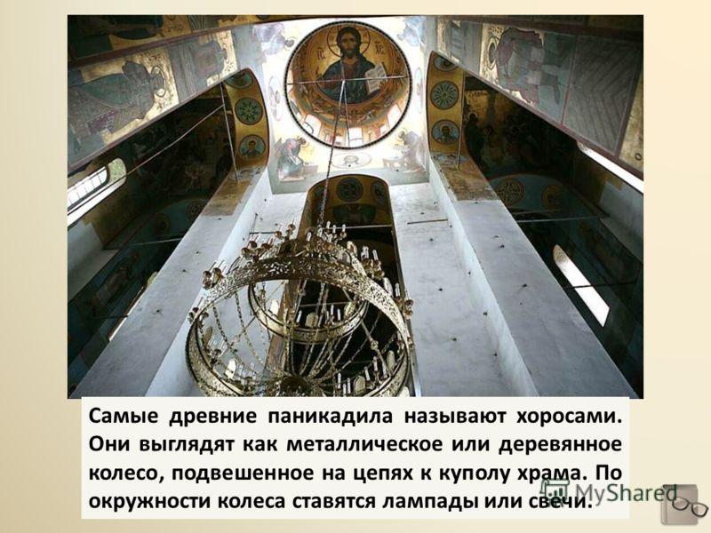 Самые древние паникадила называют хоросами. Они выглядят как металлическое или деревянное колесо, подвешенное на цепях к куполу храма. По окружности колеса ставятся лампады или свечи.
