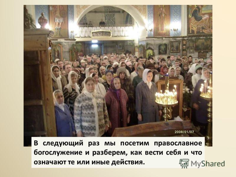 В следующий раз мы посетим православное богослужение и разберем, как вести себя и что означают те или иные действия.
