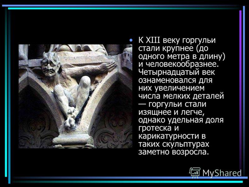 К XIII веку горгульи стали крупнее (до одного метра в длину) и человекообразнее. Четырнадцатый век ознаменовался для них увеличением числа мелких деталей горгульи стали изящнее и легче, однако удельная доля гротеска и карикатурности в таких скульптур