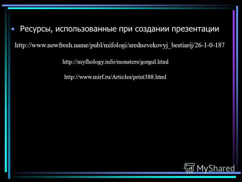 Ресурсы, использованные при создании презентации http://www.newfresh.name/publ/mifologi/srednevekovyj_bestiarij/26-1-0-187 http://myfhology.info/monsters/gorgul.html http://www.mirf.ru/Articles/print388.html