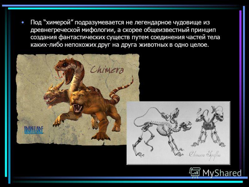 Под химерой подразумевается не легендарное чудовище из древнегреческой мифологии, а скорее общеизвестный принцип создания фантастических существ путем соединения частей тела каких-либо непохожих друг на друга животных в одно целое.