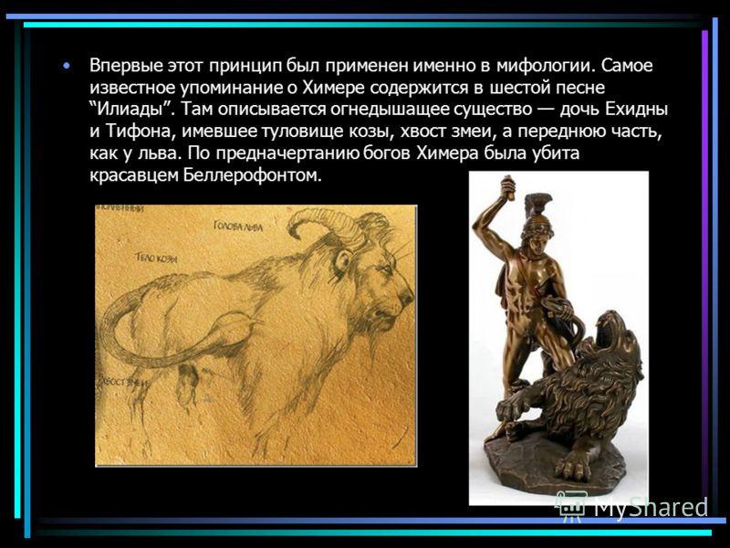 Впервые этот принцип был применен именно в мифологии. Самое известное упоминание о Химере содержится в шестой песне Илиады. Там описывается огнедышащее существо дочь Ехидны и Тифона, имевшее туловище козы, хвост змеи, а переднюю часть, как у льва. По