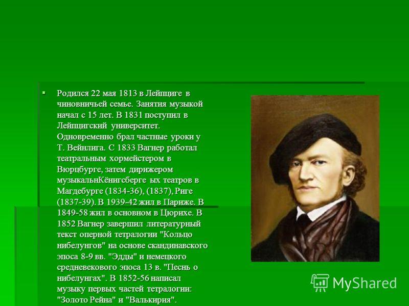 Родился 22 мая 1813 в Лейпциге в чиновничьей семье. Занятия музыкой начал с 15 лет. В 1831 поступил в Лейпцигский университет. Одновременно брал частные уроки у Т. Вейнлига. С 1833 Вагнер работал театральным хормейстером в Вюрцбурге, затем дирижером