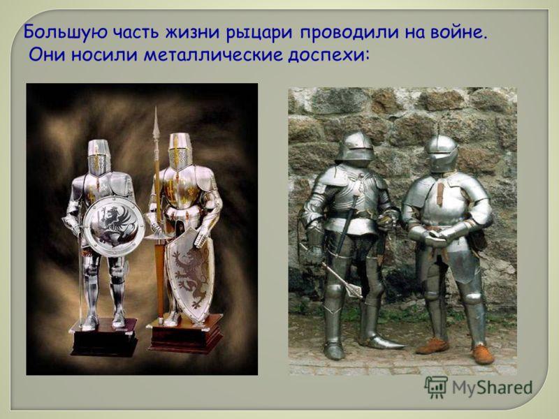 Большую часть жизни рыцари проводили на войне. Они носили металлические доспехи: