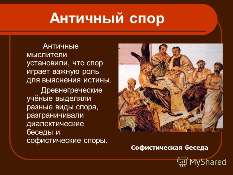 Античный спор Античные мыслители установили, что спор играет важную роль для выяснения истины. Древнегреческие учёные выделяли разные виды спора, разграничивали диалектические беседы и софистические споры. Софистическая беседа