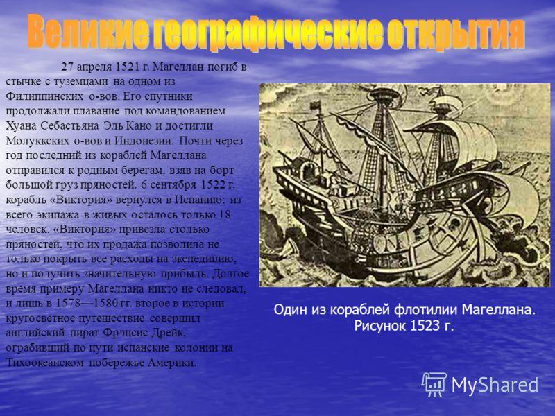 6 марта 1521 г. экспедиция подошла к маленьким обитаемым островам (Марианские острова), еще через 10 дней оказалась у Филиппинских островов. В результате плавания Магеллана была подтверждена идея шарообразности Земли, доказано, что между Азией и Амер