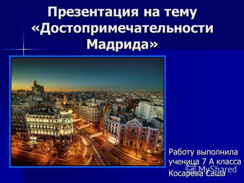 Презентация на тему «Достопримечательности Мадрида» Работу выполнила ученица 7 А класса Косарева Саша