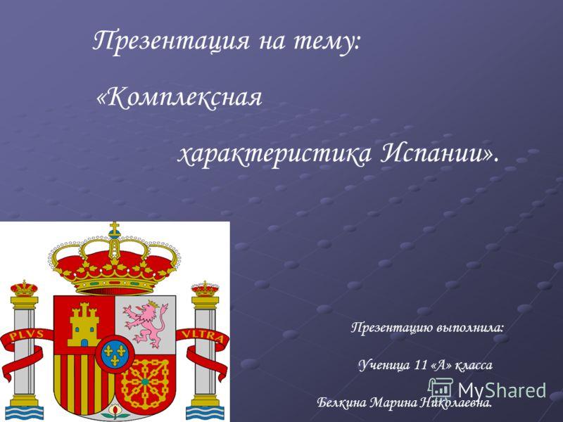 Презентация на тему: «Комплексная характеристика Испании». Презентацию выполнила: Ученица 11 «А» класса Белкина Марина Николаевна.