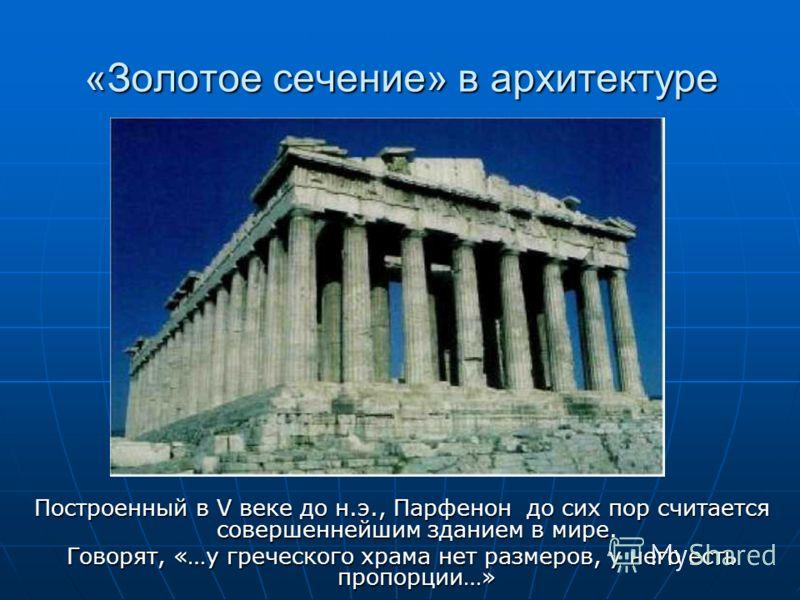 «Золотое сечение» в архитектуре Построенный в V веке до н.э., Парфенон до сих пор считается совершеннейшим зданием в мире. Говорят, «…у греческого храма нет размеров, у него есть пропорции…»