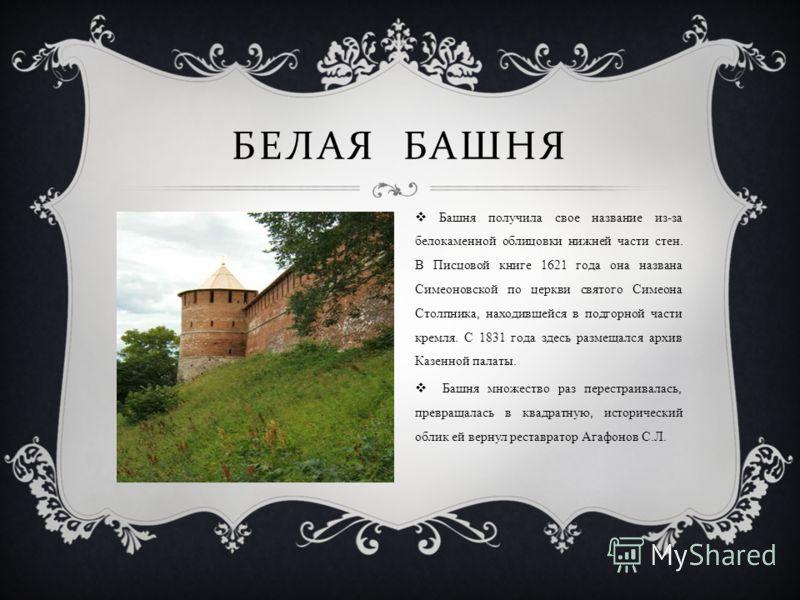 БЕЛАЯ БАШНЯ Башня получила свое название из-за белокаменной облицовки нижней части стен. В Писцовой книге 1621 года она названа Симеоновской по церкви святого Симеона Столпника, находившейся в подгорной части кремля. С 1831 года здесь размещался архи