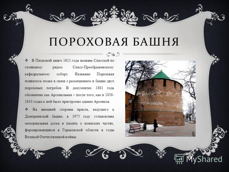 ПОРОХОВАЯ БАШНЯ В Писцовой книге 1621 года названа Спасской по стоявшему рядом Спасо-Преображенскому кафедральному собору. Название Пороховая появилось позже в связи с размещением в башне двух пороховых погребов. В документах 1881 года обозначена как