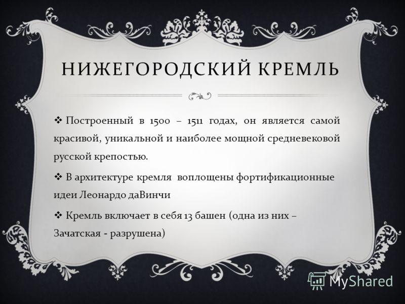 НИЖЕГОРОДСКИЙ КРЕМЛЬ Построенный в 1500 – 1511 годах, он является самой красивой, уникальной и наиболее мощной средневековой русской крепостью. В архитектуре кремля воплощены фортификационные идеи Леонардо даВинчи Кремль включает в себя 13 башен ( од
