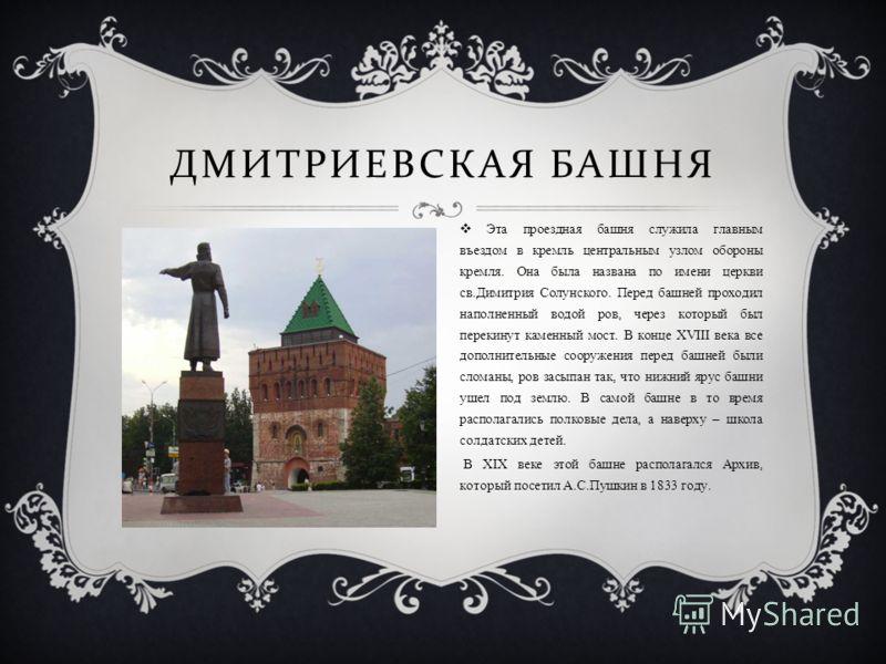 ДМИТРИЕВСКАЯ БАШНЯ Эта проездная башня служила главным въездом в кремль центральным узлом обороны кремля. Она была названа по имени церкви св.Димитрия Солунского. Перед башней проходил наполненный водой ров, через который был перекинут каменный мост.
