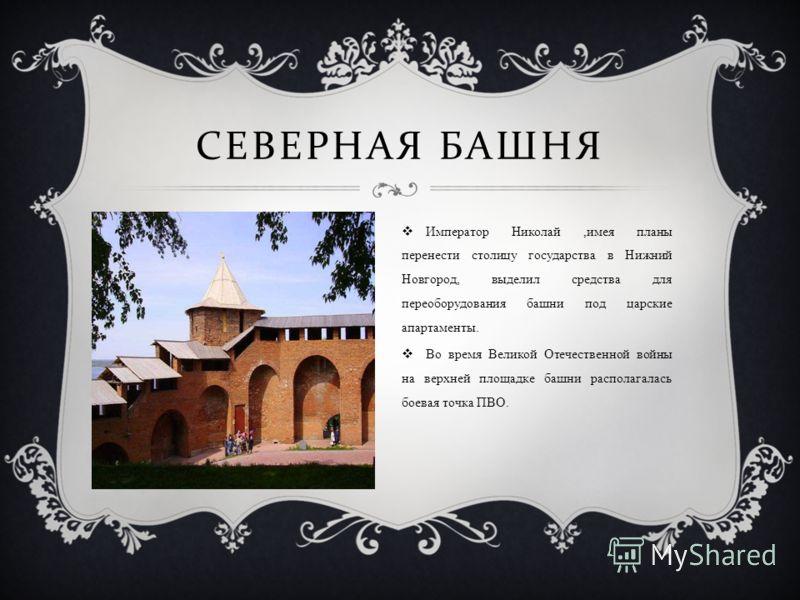 СЕВЕРНАЯ БАШНЯ Император Николай,имея планы перенести столицу государства в Нижний Новгород, выделил средства для переоборудования башни под царские апартаменты. Во время Великой Отечественной войны на верхней площадке башни располагалась боевая точк
