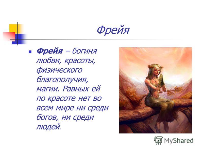 Фрейя Фрейя – богиня любви, красоты, физического благополучия, магии. Равных ей по красоте нет во всем мире ни среди богов, ни среди людей.