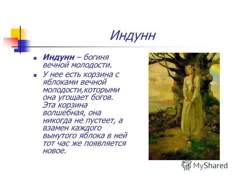 Индунн Индунн – богиня вечной молодости. У нее есть корзина с яблоками вечной молодости,которыми она угощает богов. Эта корзина волшебная, она никогда не пустеет, а взамен каждого вынутого яблока в ней тот час же появляется новое.