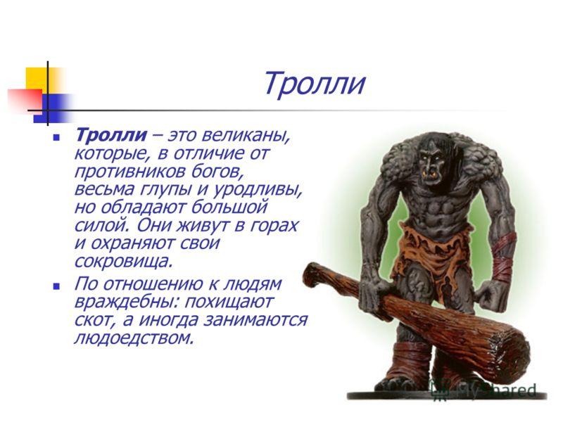Тролли Тролли – это великаны, которые, в отличие от противников богов, весьма глупы и уродливы, но обладают большой силой. Они живут в горах и охраняют свои сокровища. По отношению к людям враждебны: похищают скот, а иногда занимаются людоедством.