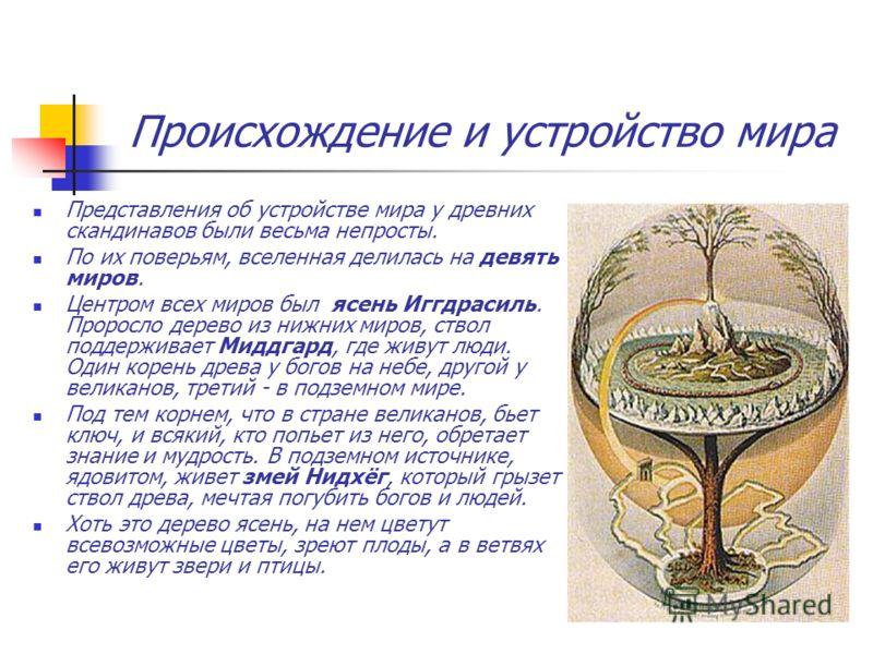Происхождение и устройство мира Представления об устройстве мира у древних скандинавов были весьма непросты. По их поверьям, вселенная делилась на девять миров. Центром всех миров был ясень Иггдрасиль. Проросло дерево из нижних миров, ствол поддержив