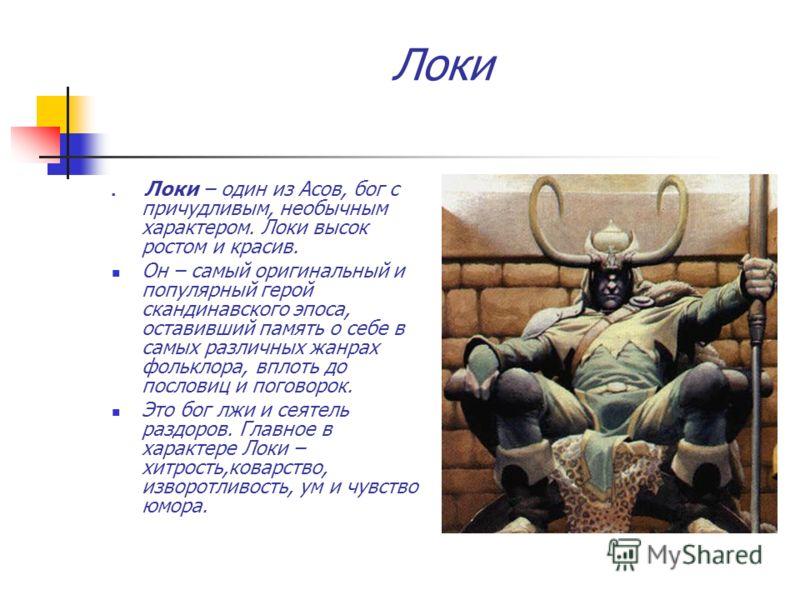 Локи Локи – один из Асов, бог с причудливым, необычным характером. Локи высок ростом и красив. Он – самый оригинальный и популярный герой скандинавского эпоса, оставивший память о себе в самых различных жанрах фольклора, вплоть до пословиц и поговоро