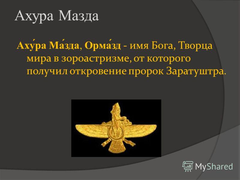 Ахура Мазда Аху́ра Ма́зда, Орма́зд - имя Бога, Творца мира в зороастризме, от которого получил откровение пророк Заратуштра.