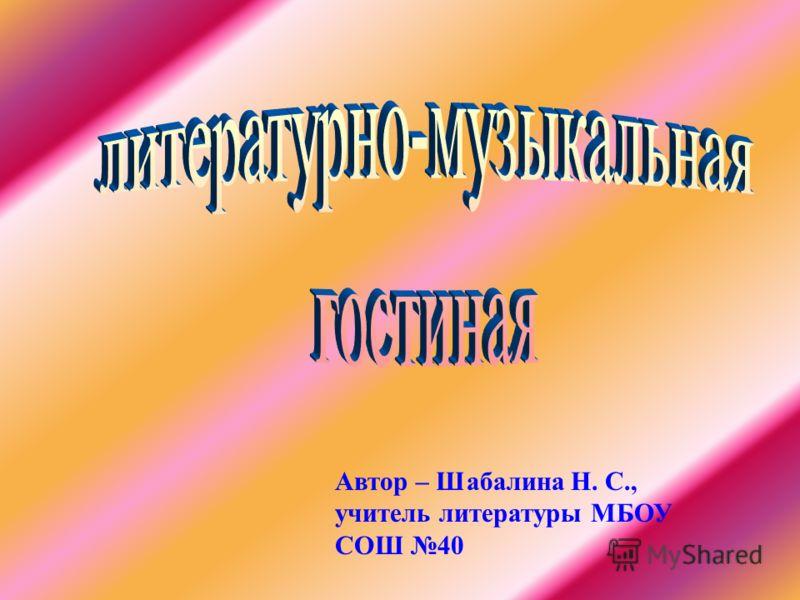 Автор – Шабалина Н. С., учитель литературы МБОУ СОШ 40
