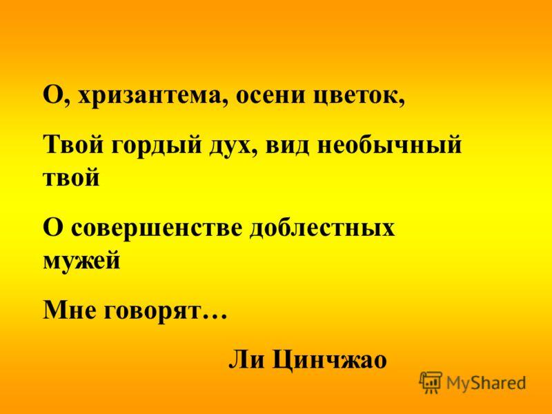 О, хризантема, осени цветок, Твой гордый дух, вид необычный твой О совершенстве доблестных мужей Мне говорят… Ли Цинчжао