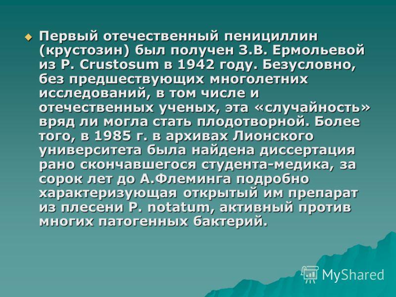 Первый отечественный пенициллин (крустозин) был получен З.В. Ермольевой из P. Crustosum в 1942 году. Безусловно, без предшествующих многолетних исследований, в том числе и отечественных ученых, эта «случайность» вряд ли могла стать плодотворной. Боле