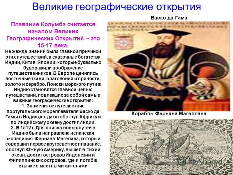 Великие географические открытия Васко да Гама Корабль Фернана Магеллана Плавание Колумба считается началом Великих Географических Открытий – это 15-17 века. Не жажда знаний была главной причиной этих путешествий, а сказочные богатства Индии, Китая, Я