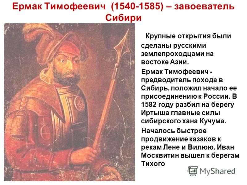 Ермак Тимофеевич (1540-1585) – завоеватель Сибири Крупные открытия были сделаны русскими землепроходцами на востоке Азии. Ермак Тимофеевич - предводитель похода в Сибирь, положил начало ее присоединению к России. В 1582 году разбил на берегу Иртыша г