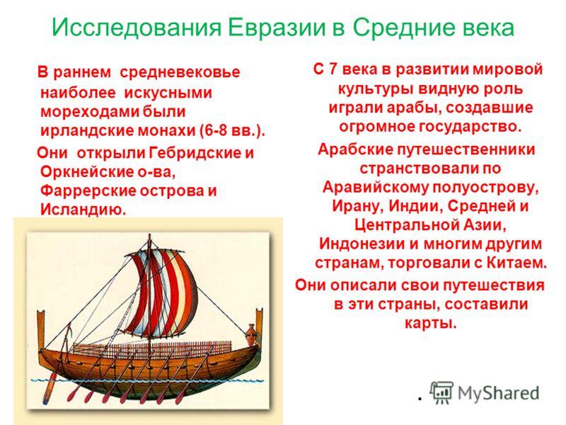 Исследования Евразии в Средние века В раннем средневековье наиболее искусными мореходами были ирландские монахи (6-8 вв.). Они открыли Гебридские и Оркнейские о-ва, Фаррерские острова и Исландию. С 7 века в развитии мировой культуры видную роль играл