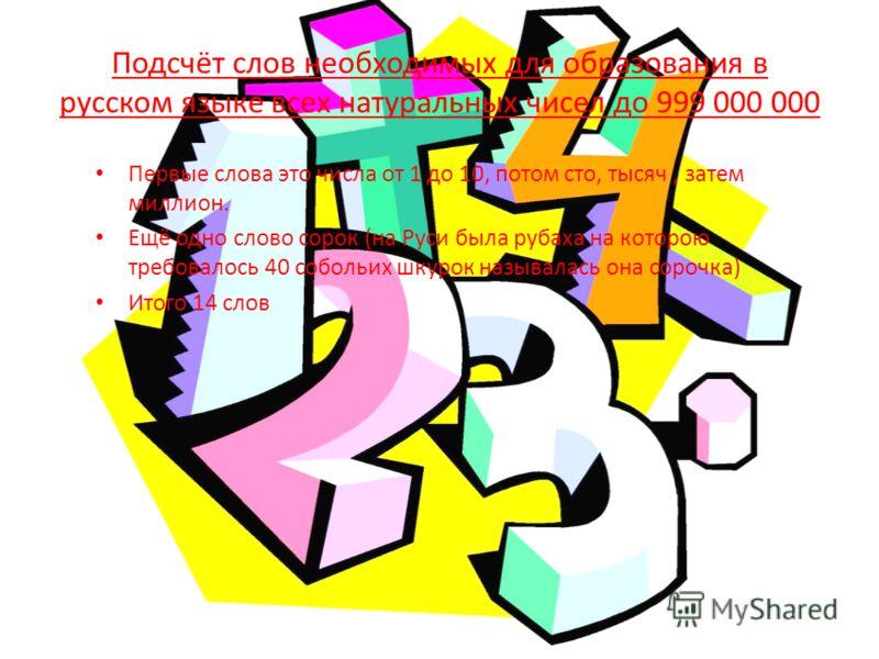 Подсчёт слов необходимых для образования в русском языке всех натуральных чисел до 999 000 000 Первые слова это числа от 1 до 10, потом сто, тысяч, затем миллион. Ещё одно слово сорок (на Руси была рубаха на которою требовалось 40 собольих шкурок наз