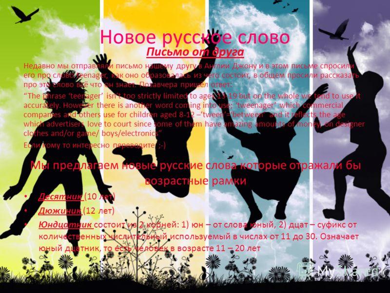 Новое русское слово Мы предлагаем новые русские слова которые отражали бы возрастные рамки Десятник (10 лет) Дюжиник (12 лет) Юндцатник состоит из 2 корней: 1) юн – от слова юный, 2) дцат – суфикс от количественных числительный используемый в числах