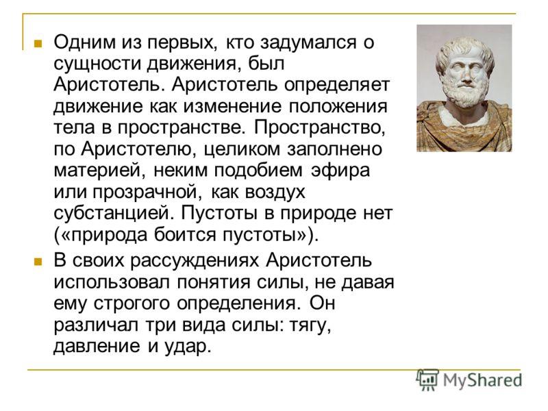 Одним из первых, кто задумался о сущности движения, был Аристотель. Аристотель определяет движение как изменение положения тела в пространстве. Пространство, по Аристотелю, целиком заполнено материей, неким подобием эфира или прозрачной, как воздух с