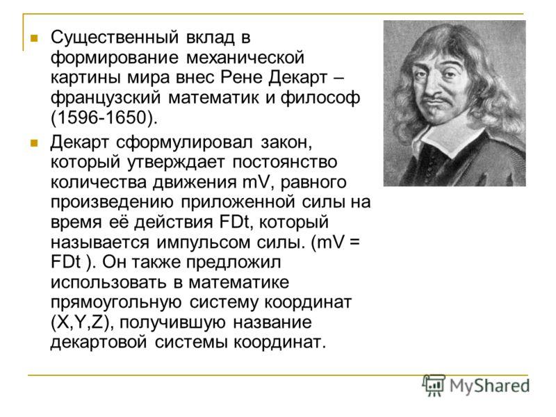 Существенный вклад в формирование механической картины мира внес Рене Декарт – французский математик и философ (1596-1650). Декарт сформулировал закон, который утверждает постоянство количества движения mV, равного произведению приложенной силы на вр