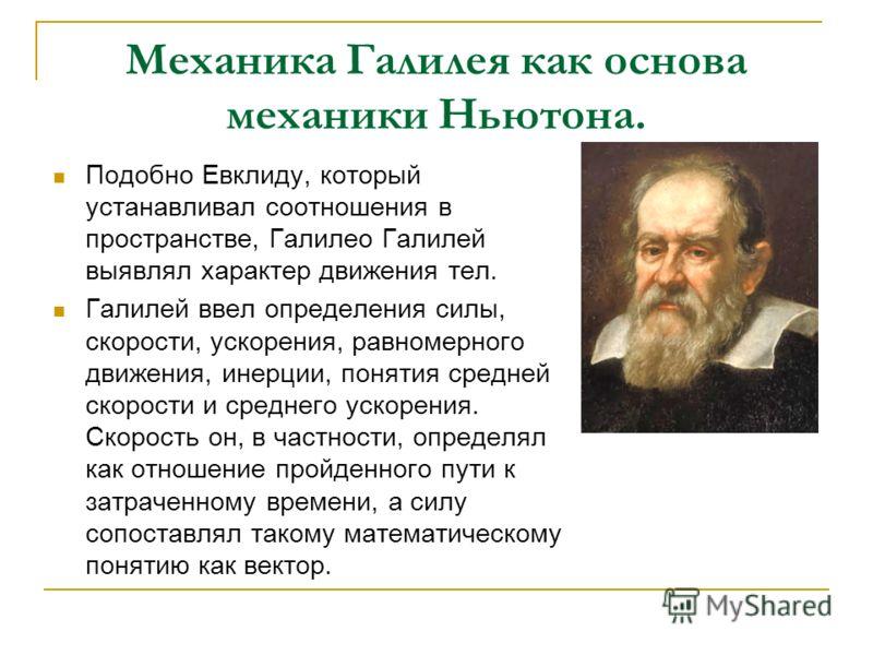 Механика Галилея как основа механики Ньютона. Подобно Евклиду, который устанавливал соотношения в пространстве, Галилео Галилей выявлял характер движения тел. Галилей ввел определения силы, скорости, ускорения, равномерного движения, инерции, понятия