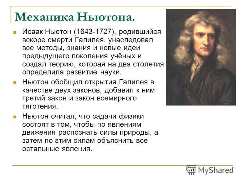Механика Ньютона. Исаак Ньютон (1643-1727), родившийся вскоре смерти Галилея, унаследовал все методы, знания и новые идеи предыдущего поколения учёных и создал теорию, которая на два столетия определила развитие науки. Ньютон обобщил открытия Галилея