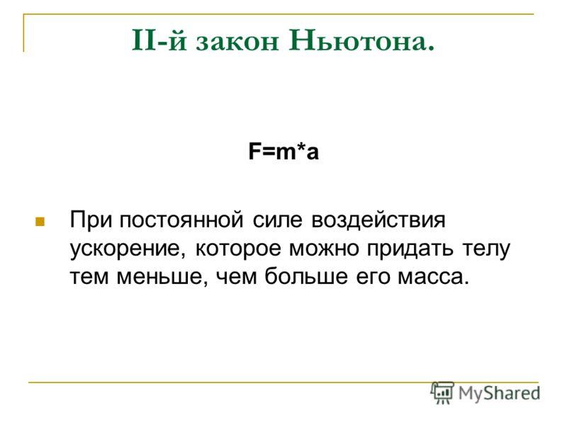 II-й закон Ньютона. F=m*a При постоянной силе воздействия ускорение, которое можно придать телу тем меньше, чем больше его масса.