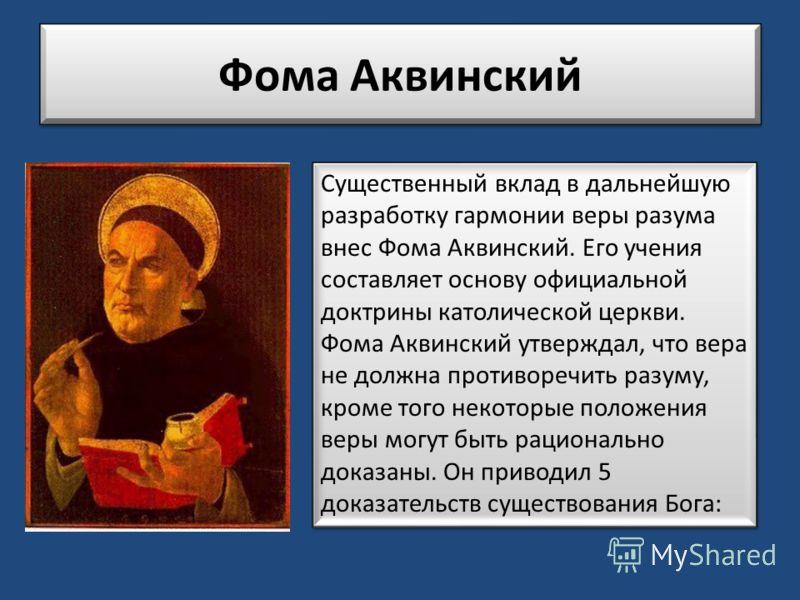 Фома Аквинский Существенный вклад в дальнейшую разработку гармонии веры разума внес Фома Аквинский. Его учения составляет основу официальной доктрины католической церкви. Фома Аквинский утверждал, что вера не должна противоречить разуму, кроме того н