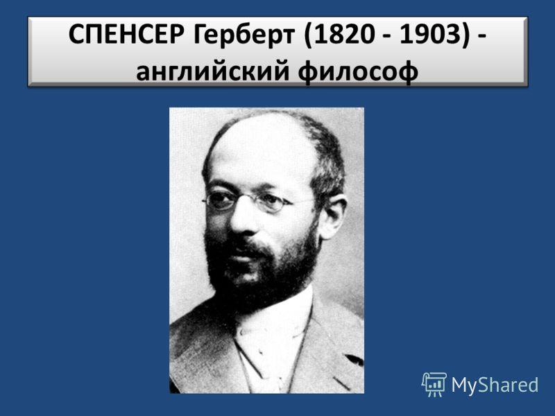 СПЕНСЕР Герберт (1820 - 1903) - английский философ