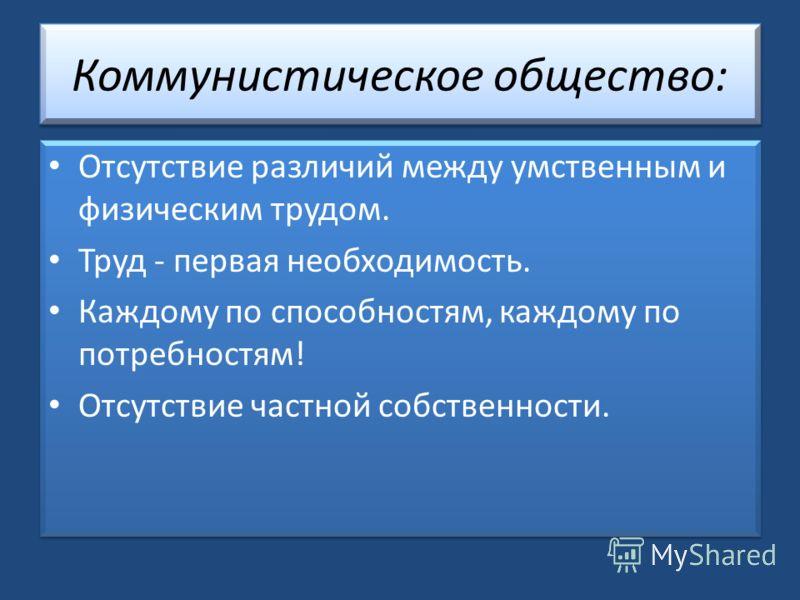 Коммунистическое общество: Отсутствие различий между умственным и физическим трудом. Труд - первая необходимость. Каждому по способностям, каждому по потребностям! Отсутствие частной собственности. Отсутствие различий между умственным и физическим тр