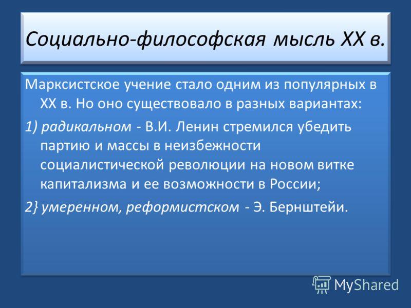 Социально-философская мысль XX в. Марксистское учение стало одним из популярных в XX в. Но оно существовало в разных вариантах: 1) радикальном - В.И. Ленин стремился убедить партию и массы в неизбежности социалистической революции на новом витке капи