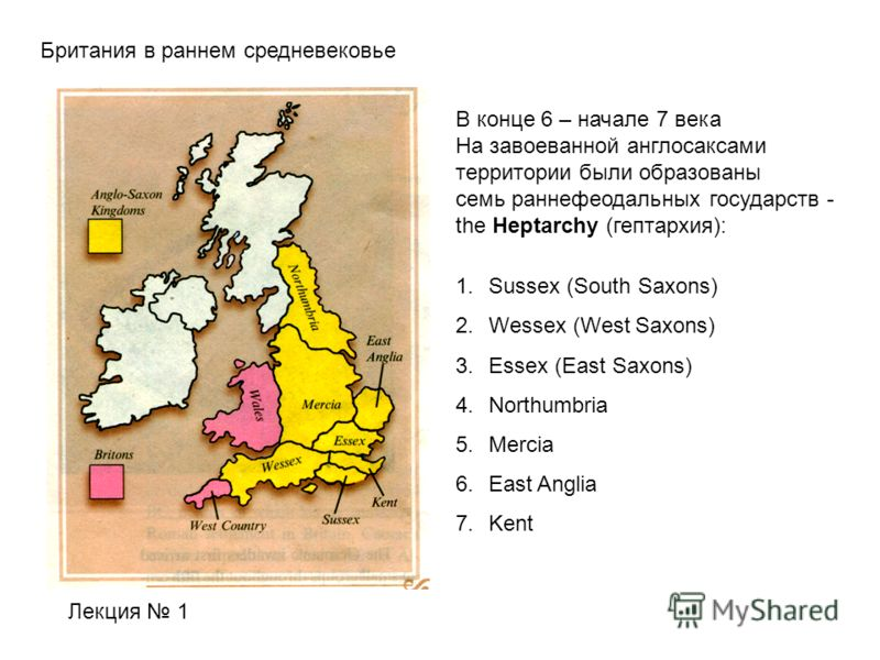 Британия в раннем средневековье Лекция 1 В конце 6 – начале 7 века На завоеванной англосаксами территории были образованы семь раннефеодальных государств - the Heptarchy (гептархия): 1.Sussex (South Saxons) 2.Wessex (West Saxons) 3.Essex (East Saxons