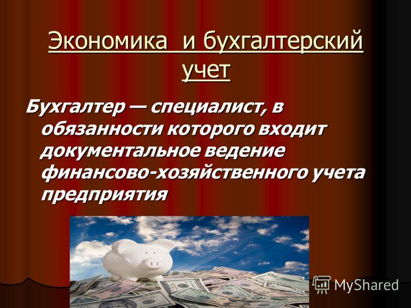 Экономика и бухгалтерский учет Бухгалтер специалист, в обязанности которого входит документальное ведение финансово-хозяйственного учета предприятия
