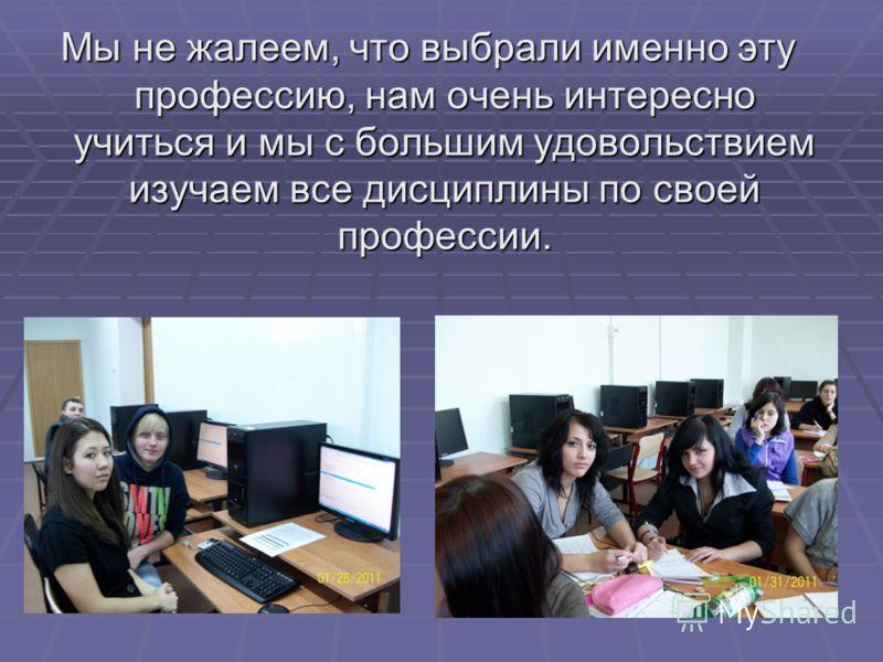 Мы не жалеем, что выбрали именно эту профессию, нам очень интересно учиться и мы с большим удовольствием изучаем все дисциплины по своей профессии.