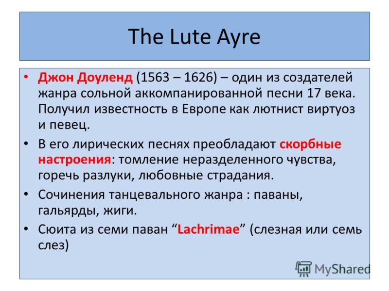 The Lute Ayre Джон Доуленд (1563 – 1626) – один из создателей жанра сольной аккомпанированной песни 17 века. Получил известность в Европе как лютнист виртуоз и певец. В его лирических песнях преобладают скорбные настроения: томление неразделенного чу