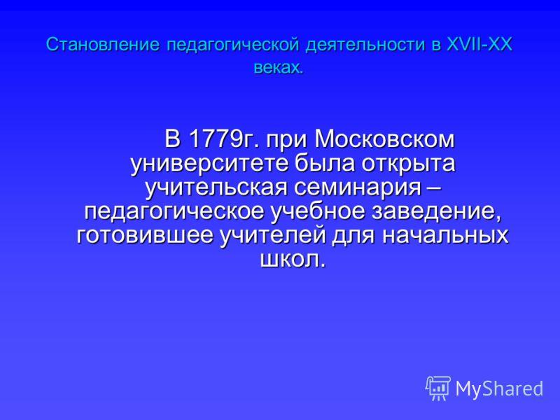 В 1779г. при Московском университете была открыта учительская семинария – педагогическое учебное заведение, готовившее учителей для начальных школ. В 1779г. при Московском университете была открыта учительская семинария – педагогическое учебное завед