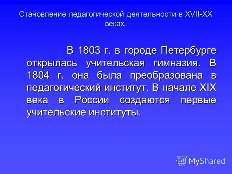 В 1803 г. в городе Петербурге открылась учительская гимназия. В 1804 г. она была преобразована в педагогический институт. В начале ХІХ века в России создаются первые учительские институты. В 1803 г. в городе Петербурге открылась учительская гимназия.