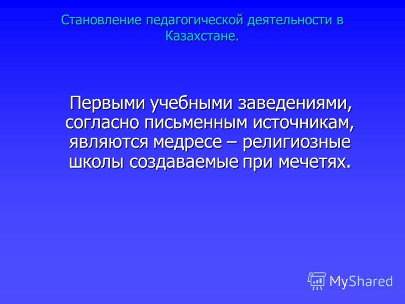 Становление педагогической деятельности в Казахстане. Первыми учебными заведениями, согласно письменным источникам, являются медресе – религиозные школы создаваемые при мечетях. Первыми учебными заведениями, согласно письменным источникам, являются м