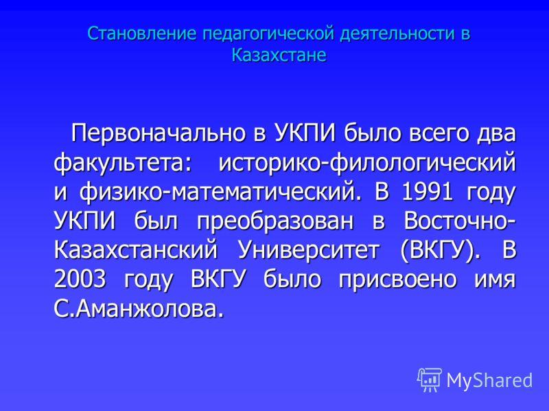 Первоначально в УКПИ было всего два факультета: историко-филологический и физико-математический. В 1991 году УКПИ был преобразован в Восточно- Казахстанский Университет (ВКГУ). В 2003 году ВКГУ было присвоено имя С.Аманжолова. Первоначально в УКПИ бы